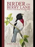 Birder on Berry Lane: Three Acres, Twelve Months, Thousands of Birds