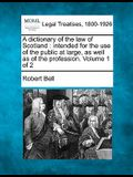 A Dictionary of the Law of Scotland: Intended for the Use of the Public at Large, as Well as of the Profession. Volume 1 of 2