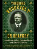 Theodore Roosevelt on Bravery: Lessons from the Most Courageous Leader of the Twentieth Century