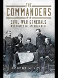 The Commanders: Civil War Generals Who Shaped the American West