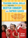 Teaching Social Skills Through Sketch Comedy and Improv Games: A Social Theatre(tm) Approach for Kids and Teens Including Those with Asd, Adhd, and An