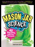 Mason Jar Science: 40 Slimy, Squishy, Super-Cool Experiments; Capture Big Discoveries in a Jar, from the Magic of Chemistry and Physics t