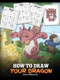 How to Draw Your Dragon: Learn How to Draw Cute Dragons with Different Emotions. A Fun and Easy Step by Step Guide To Draw Dragons for Kids.