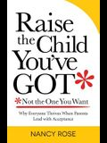 Raise the Child You've Got-Not the One You Want: Why Everyone Thrives When Parents Lead with Acceptance