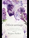 (Mis)carriage: A Mother's Story of Why Pregnancy Loss Matters