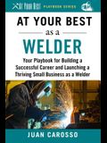 At Your Best as a Welder: Your Playbook for Building a Great Career and Launching a Thriving Small Business as a Welder