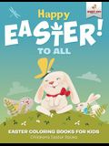 Happy Easter To All: Easter Coloring Books for Kids - Children's Easter Books