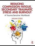 Reducing Compassion Fatigue, Secondary Traumatic Stress, and Burnout: A Trauma-Sensitive Workbook