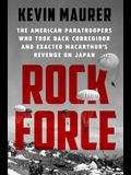 Rock Force: The American Paratroopers Who Took Back Corregidor and Exacted Macarthur's Revenge on Japan