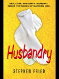 Husbandry: Sex, Love & Dirty Laundry--Inside the Minds of Married Men