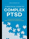 A Practical Guide to Complex Ptsd: Compassionate Strategies to Begin Healing from Childhood Trauma