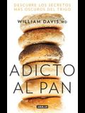 Adicto Al Pan: Descubre Los Secretos Más Oscuros del Trigo / Wheat Belly: Lose the Wheat, Lose the Weight, and Find Your Path Back to Health