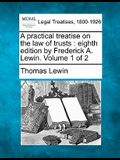 A Practical Treatise on the Law of Trusts: Eighth Edition by Frederick A. Lewin. Volume 1 of 2