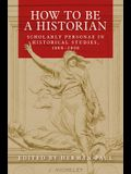 How to Be a Historian: Scholarly Personae in Historical Studies, 1800-2000