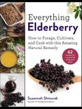 Everything Elderberry: How to Forage, Cultivate, and Cook with This Amazing Natural Remedy