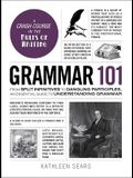 Grammar 101: From Split Infinitives to Dangling Participles, an Essential Guide to Understanding Grammar