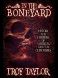 In the Boneyard: History and Horror of America's Haunted Cemeteries