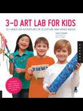 3-D Art Lab for Kids: 32 Hands-On Adventures in Sculpture and Mixed Media
