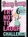 The Try Not to Laugh Challenge Sassy Lassy - 6 Year Old Edition: A Hilarious and Interactive Joke Book for Girls Age 6 Years Old