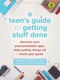 A Teen's Guide to Getting Stuff Done: Discover Your Procrastination Type, Stop Putting Things Off, and Reach Your Goals