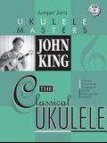 John King: The Classical Ukulele [With CD (Audio)]