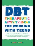 Dbt Therapeutic Activity Ideas for Working with Teens: Skills and Exercises for Working with Clients with Borderline Personality Disorder, Depression,