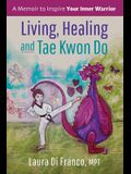 Living, Healing and Tae Kwon Do: A Memoir to Inspire Your Inner Warrior