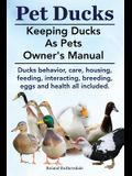 Pet Ducks. Keeping Ducks as Pets Owner's Manual. Ducks Behavior, Care, Housing, Feeding, Interacting, Breeding, Eggs and Health All Included.