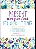 Present, Not Perfect for Difficult Times: A Journal for Hope, Healing, and Comfort