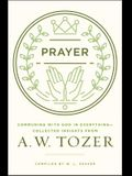 Prayer: Communing with God in Everything--Collected Insights from A. W. Tozer