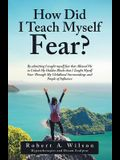 How Did I Teach Myself Fear?: By Admitting I Taught Myself Fear That Allowed Me to Unlock My Hidden Blocks That I Taught Myself Fear Through My Chil