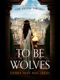 To Be Wolves: A Novel of the Vestal Virgins