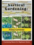 Vertical Gardening: More Garden in Less Space: Gardening Basics for Beginners Series
