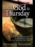 Thank God Its Thursday: Encountering Jesus at the Lord's Table as If for the Last Time