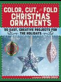 Color, Cut, and Fold Christmas Ornaments: 30 Easy, Creative Projects for the Holidays