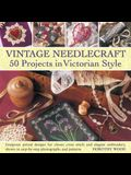 Vintage Needlecraft: 50 Projects in Victorian Style: Gorgeous Period Designs for Classic Cross Stitch and Elegant Embroidery, Shown in Step-By-Step Ph