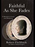 Faithful As She Fades: A Memoir of Love and Dementia