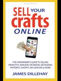 Sell Your Crafts Online: The Handmakers Guide to Selling from Etsy, Amazon, Facebook, Instagram, Pinterest, Shopify, Influencers and More