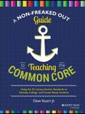 A Non-Freaked Out Guide to Teaching the Common Core: Using the 32 Literacy Anchor Standards to Develop College- And Career-Ready Students