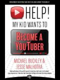 HELP! My Kid Wants To Become a YouTuber: Your Child Can Learn Life Skills Such as Resilience, Consistency, Networking, Financial Literacy, and More Wh