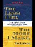 The Less I Do, the More I Make: Automate or Die: How to Get More Done in Less Time and Take Your Life Back