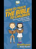 How to Teach the Bible to Children: Your Step By Step Guide to Teaching the Bible to Children