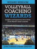 Volleyball Coaching Wizards - Wizard Wisdom: Insights and Experience from Some of the World's Best Coaches