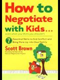 How to Negotiate with Kids . . . Even If You Think You Shouldn't: 7 Essential Skills to End Conflict and Bring More Joy Into Your Family