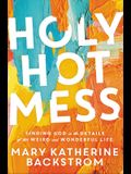 Holy Hot Mess: Finding God in the Details of This Weird and Wonderful Life