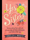 Yes Sisters: Surrounding Yourself with Women Who Affirm, Encourage, and Challenge You