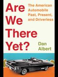 Are We There Yet?: The American Automobile Past, Present, and Driverless