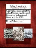 A Complete Account of the John Morgan Raid Through Kentucky, Indiana and Ohio, in July, 1863.