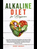 Alkaline Diet for Beginners: Learn How to Reset Your Metabolism and Improve Body Balance for Astonishing Healthy Living! Increase Your Energy With