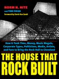 The House That Rock Built: How It Took Time, Money, Music Moguls, Corporate Types, Politicians, Media, Artists, and Fans to Bring the Rock Hall t